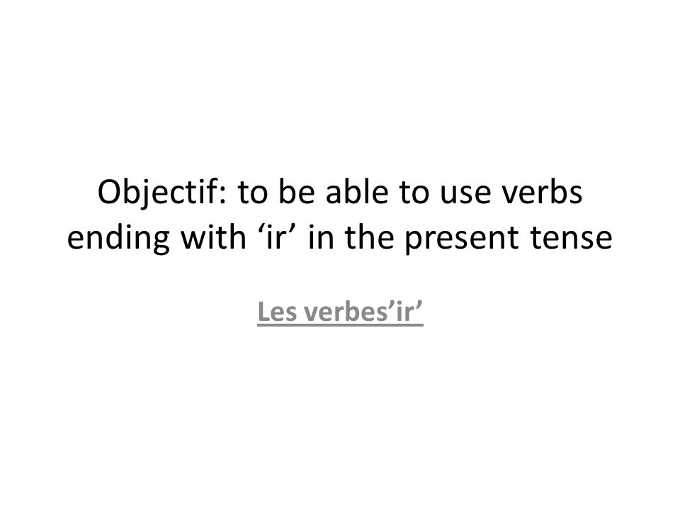 Objectif: to be able to use verbs ending with ir in the present tense Les verbesir