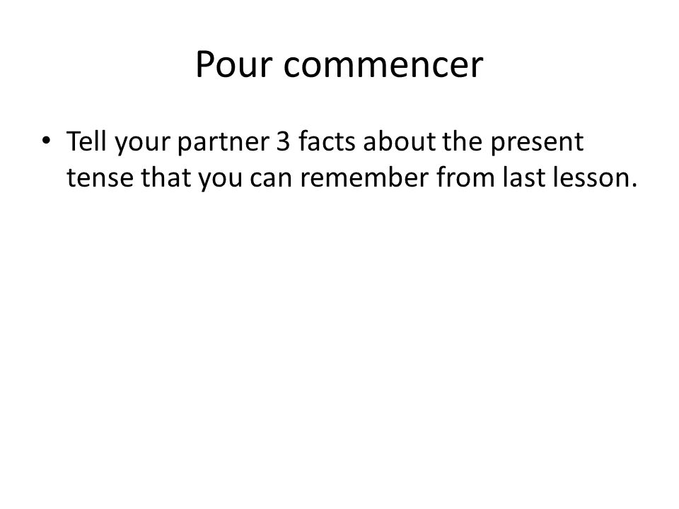 Pour commencer Tell your partner 3 facts about the present tense that you can remember from last lesson.