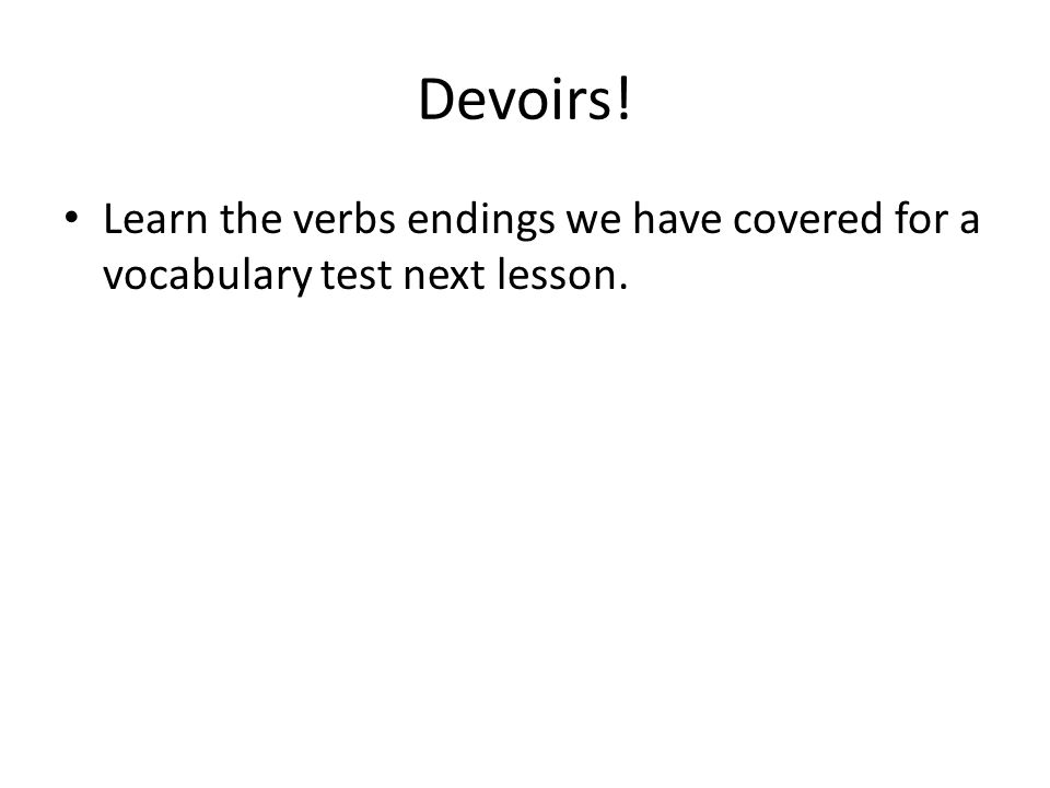 Devoirs! Learn the verbs endings we have covered for a vocabulary test next lesson.