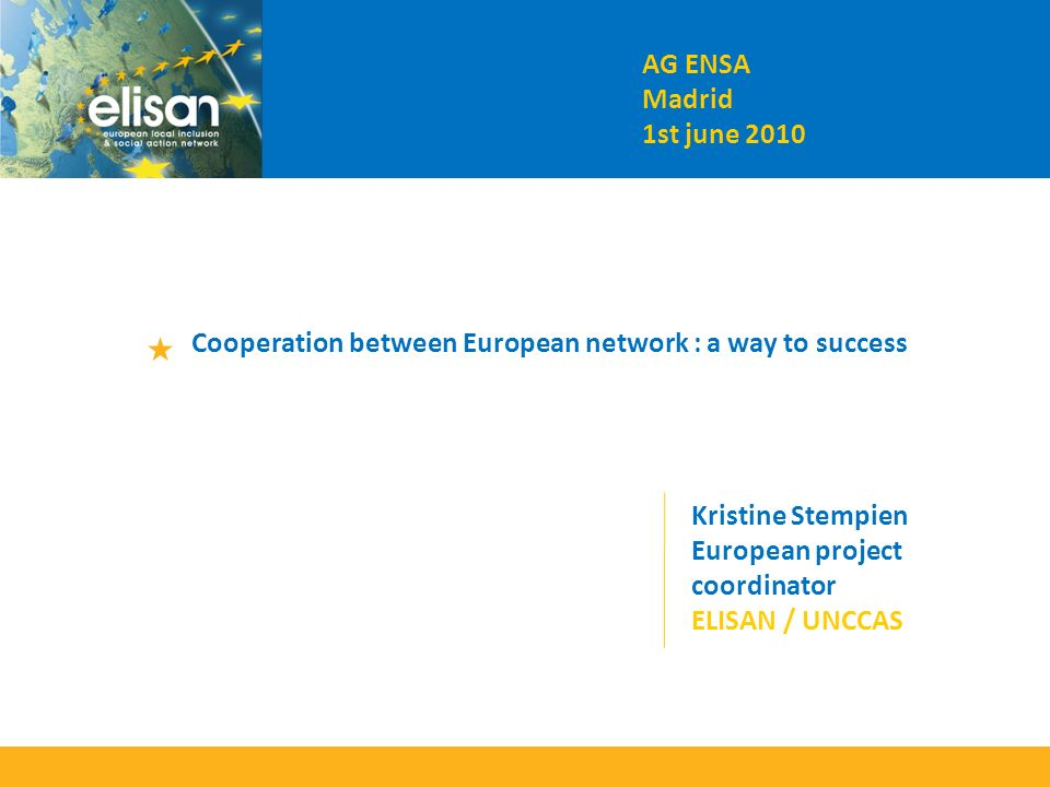 AG ENSA Madrid 1st june 2010 Cooperation between European network : a way to success Kristine Stempien European project coordinator ELISAN / UNCCAS