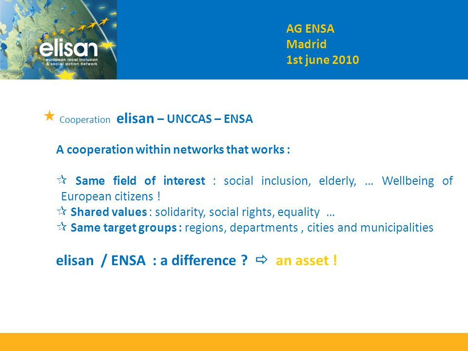 Cooperation elisan – UNCCAS – ENSA A cooperation within networks that works : Same field of interest : social inclusion, elderly, … Wellbeing of European citizens .