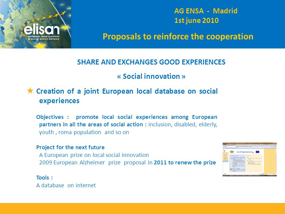 SHARE AND EXCHANGES GOOD EXPERIENCES « Social innovation » Creation of a joint European local database on social experiences Objectives : promote local social experiences among European partners in all the areas of social action : inclusion, disabled, elderly, youth, roma population and so on Project for the next future A European prize on local social innovation 2009 European Alzheimer prize proposal in 2011 to renew the prize Tools : A database on internet AG ENSA - Madrid 1st june 2010 Proposals to reinforce the cooperation