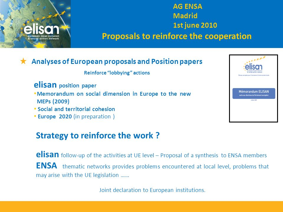 Analyses of European proposals and Position papers Reinforce lobbying actions elisan position paper Memorandum on social dimension in Europe to the new MEPs (2009) Social and territorial cohesion Europe 2020 (in preparation ) AG ENSA Madrid 1st june 2010 Strategy to reinforce the work .