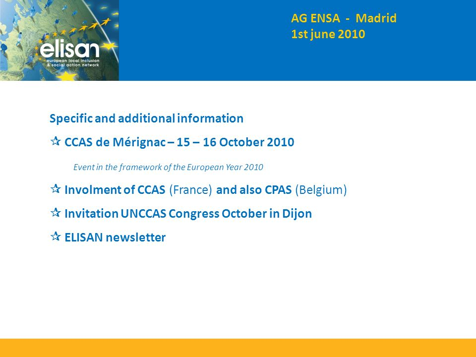 Specific and additional information CCAS de Mérignac – 15 – 16 October 2010 Event in the framework of the European Year 2010 Involment of CCAS (France) and also CPAS (Belgium) Invitation UNCCAS Congress October in Dijon ELISAN newsletter AG ENSA - Madrid 1st june 2010