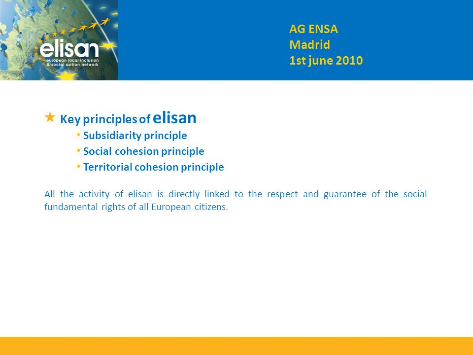 Key principles of elisan Subsidiarity principle Social cohesion principle Territorial cohesion principle All the activity of elisan is directly linked to the respect and guarantee of the social fundamental rights of all European citizens.