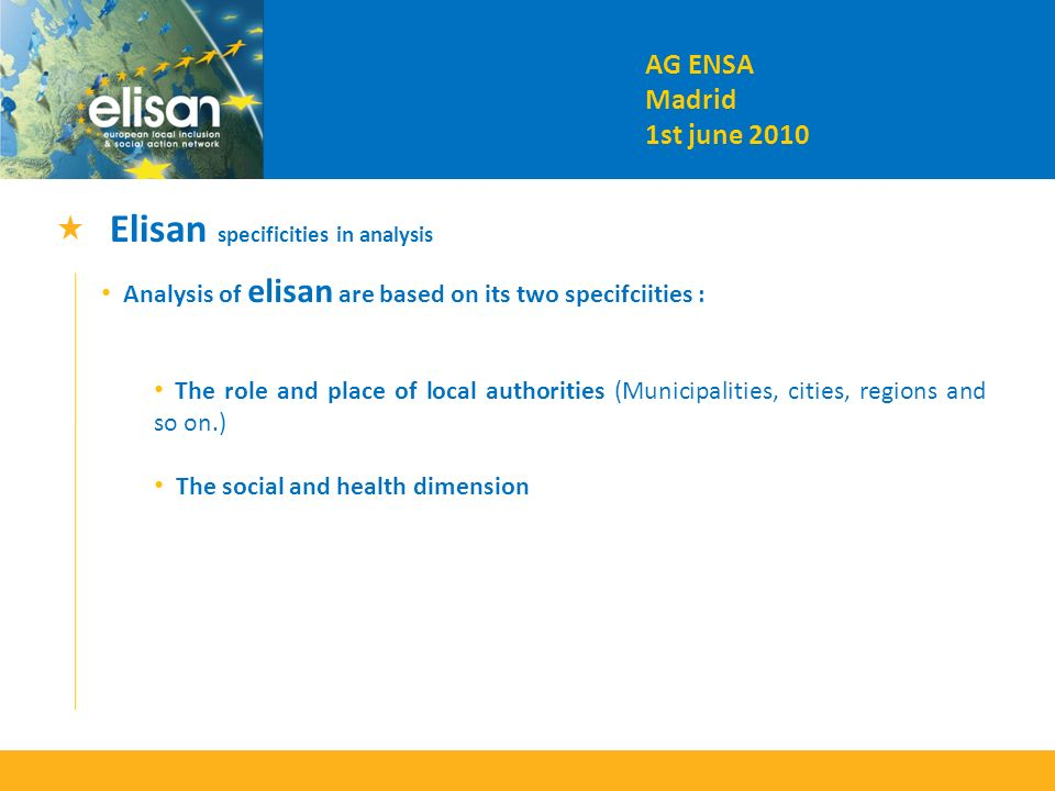Elisan specificities in analysis Analysis of elisan are based on its two specifciities : The role and place of local authorities (Municipalities, cities, regions and so on.) The social and health dimension AG ENSA Madrid 1st june 2010