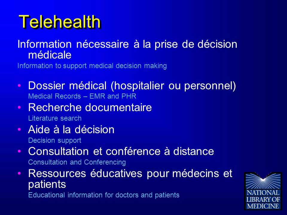 TelehealthTelehealth Information nécessaire à la prise de décision médicale Information to support medical decision making Dossier médical (hospitalier ou personnel) Medical Records – EMR and PHR Recherche documentaire Literature search Aide à la décision Decision support Consultation et conférence à distance Consultation and Conferencing Ressources éducatives pour médecins et patients Educational information for doctors and patients