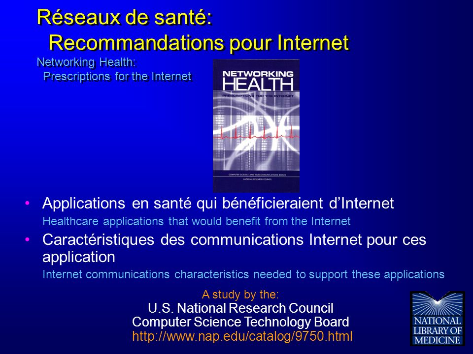 Réseaux de santé: Recommandations pour Internet Networking Health: Prescriptions for the Internet Applications en santé qui bénéficieraient dInternet Healthcare applications that would benefit from the Internet Caractéristiques des communications Internet pour ces application Internet communications characteristics needed to support these applications A study by the: U.S.