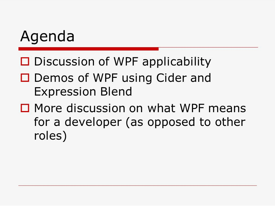 Agenda Discussion of WPF applicability Demos of WPF using Cider and Expression Blend More discussion on what WPF means for a developer (as opposed to other roles)