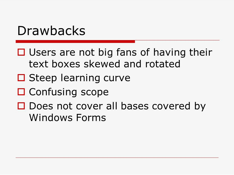 Drawbacks Users are not big fans of having their text boxes skewed and rotated Steep learning curve Confusing scope Does not cover all bases covered by Windows Forms
