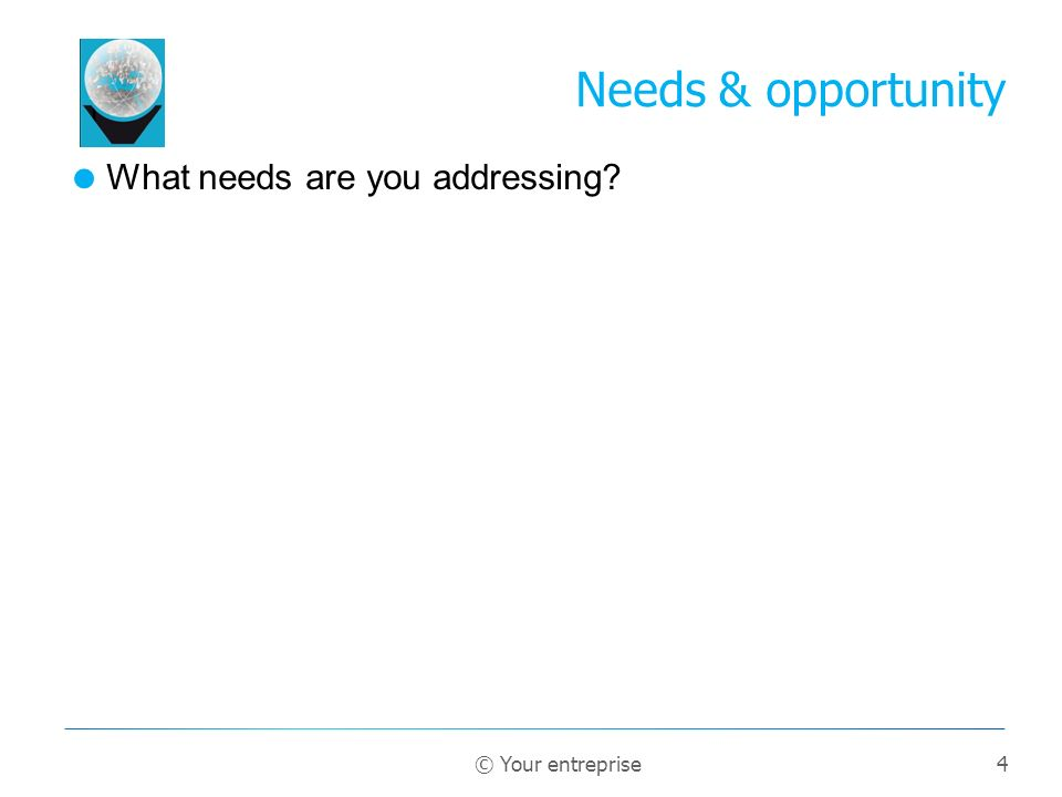 4 What needs are you addressing Needs & opportunity © Your entreprise