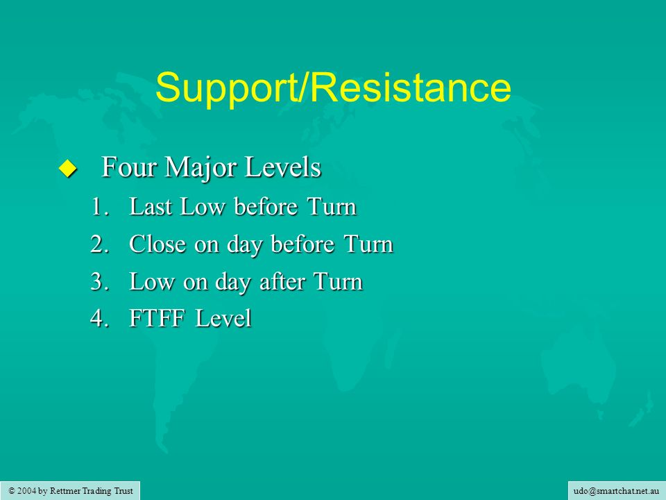 © 2004 by Rettmer Trading Trust Support/Resistance u Four Major Levels 1.Last Low before Turn 2.Close on day before Turn 3.Low on day after Turn 4.FTFF Level