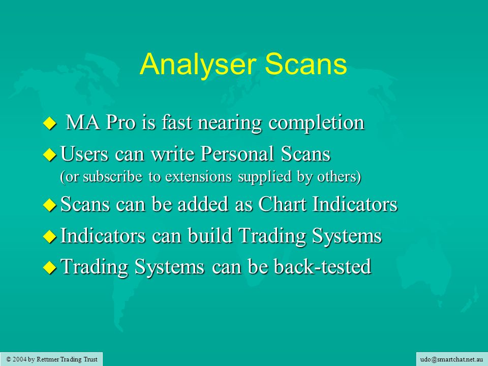 © 2004 by Rettmer Trading Trust Analyser Scans u MA Pro is fast nearing completion u Users can write Personal Scans (or subscribe to extensions supplied by others) u Scans can be added as Chart Indicators u Indicators can build Trading Systems u Trading Systems can be back-tested