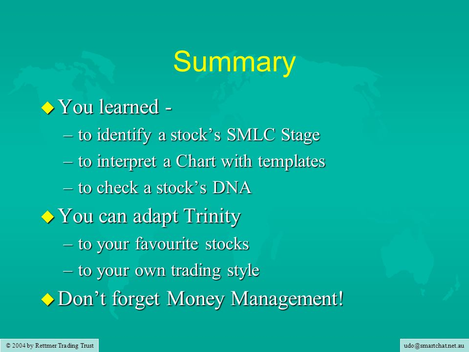 © 2004 by Rettmer Trading Trust Summary u You learned - –to identify a stocks SMLC Stage –to interpret a Chart with templates –to check a stocks DNA u You can adapt Trinity –to your favourite stocks –to your own trading style u Dont forget Money Management!