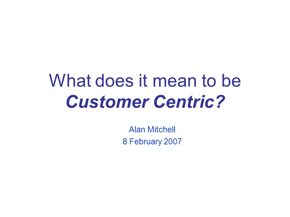 What does it mean to be Customer Centric Alan Mitchell 8 February 2007