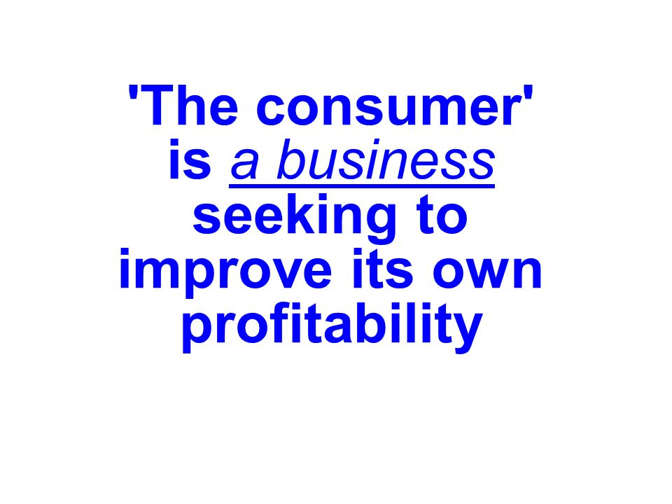 The consumer is a business seeking to improve its own profitability