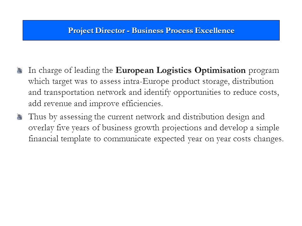 Project Director - Business Process Excellence European Logistics Optimisation In charge of leading the European Logistics Optimisation program which target was to assess intra-Europe product storage, distribution and transportation network and identify opportunities to reduce costs, add revenue and improve efficiencies.