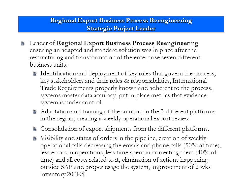 Regional Export Business Process Reengineering Strategic Project Leader Leader of Regional Export Business Process Reengineering ensuring an adapted and standard solution was in place after the restructuring and transformation of the enterprise seven different business units.