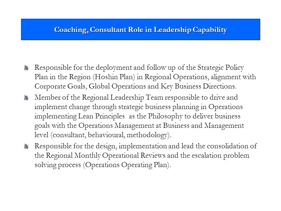 Coaching, Consultant Role in Leadership Capability Responsible for the deployment and follow up of the Strategic Policy Plan in the Region (Hoshin Plan) in Regional Operations, alignment with Corporate Goals, Global Operations and Key Business Directions.