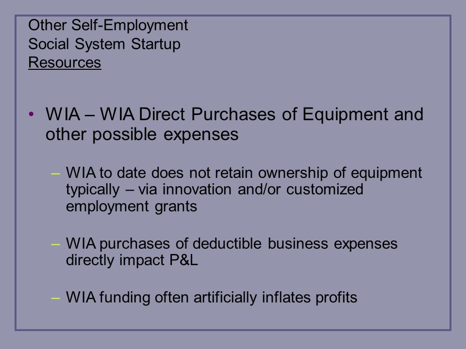 Other Self-Employment Social System Startup Resources WIA – WIA Direct Purchases of Equipment and other possible expenses –WIA to date does not retain ownership of equipment typically – via innovation and/or customized employment grants –WIA purchases of deductible business expenses directly impact P&L –WIA funding often artificially inflates profits