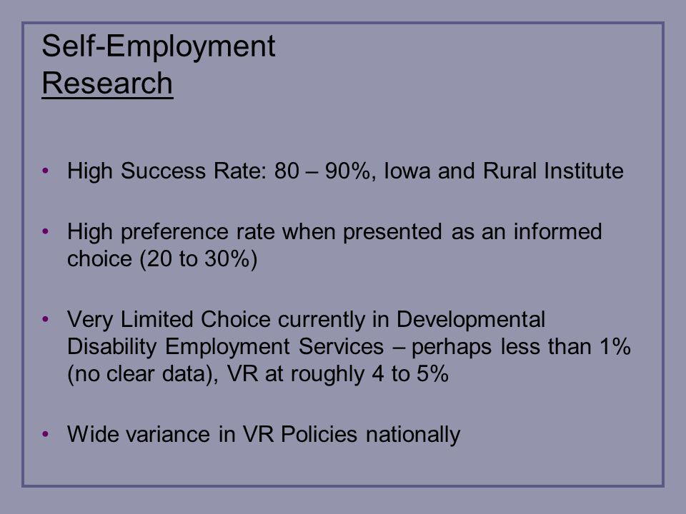 Self-Employment Research High Success Rate: 80 – 90%, Iowa and Rural Institute High preference rate when presented as an informed choice (20 to 30%) Very Limited Choice currently in Developmental Disability Employment Services – perhaps less than 1% (no clear data), VR at roughly 4 to 5% Wide variance in VR Policies nationally