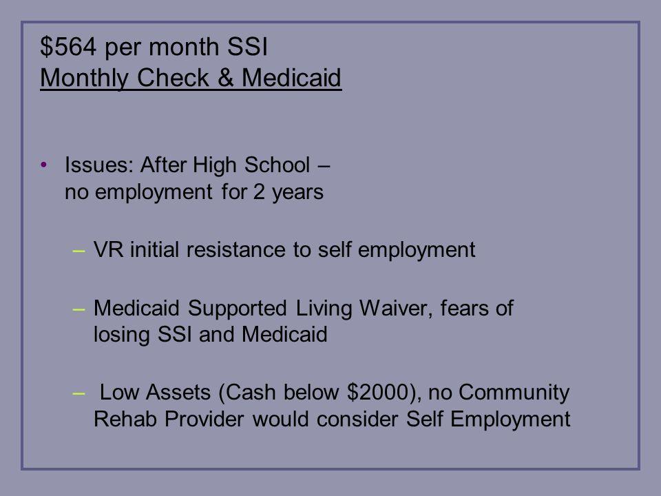 $564 per month SSI Monthly Check & Medicaid Issues: After High School – no employment for 2 years –VR initial resistance to self employment –Medicaid Supported Living Waiver, fears of losing SSI and Medicaid – Low Assets (Cash below $2000), no Community Rehab Provider would consider Self Employment