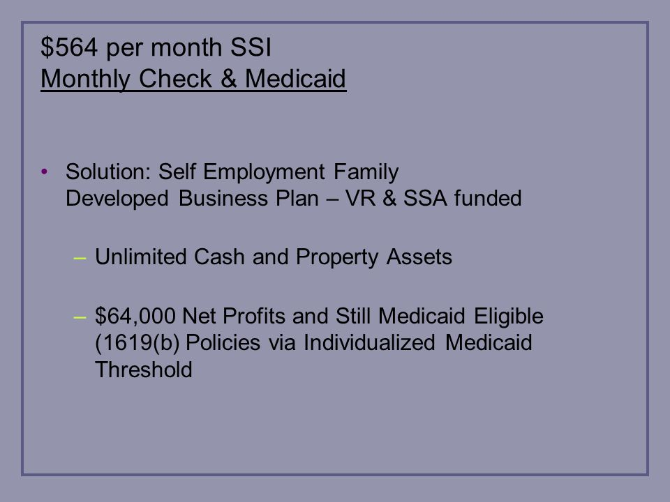 $564 per month SSI Monthly Check & Medicaid Solution: Self Employment Family Developed Business Plan – VR & SSA funded –Unlimited Cash and Property Assets –$64,000 Net Profits and Still Medicaid Eligible (1619(b) Policies via Individualized Medicaid Threshold