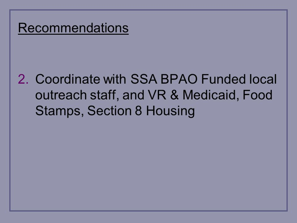 Recommendations 2.Coordinate with SSA BPAO Funded local outreach staff, and VR & Medicaid, Food Stamps, Section 8 Housing