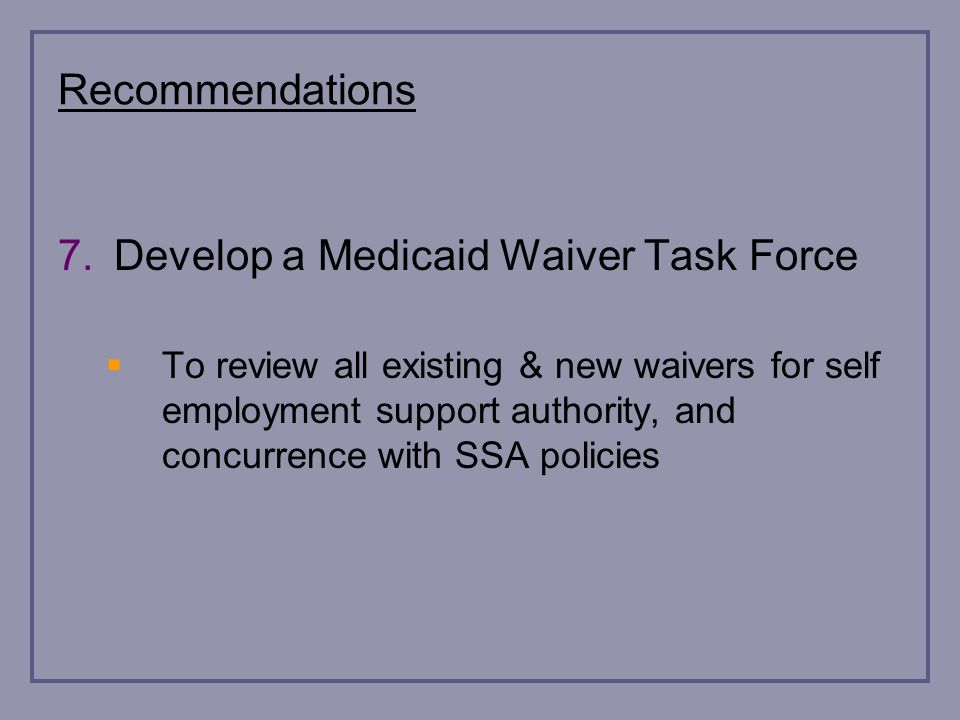 Recommendations 7.Develop a Medicaid Waiver Task Force To review all existing & new waivers for self employment support authority, and concurrence with SSA policies