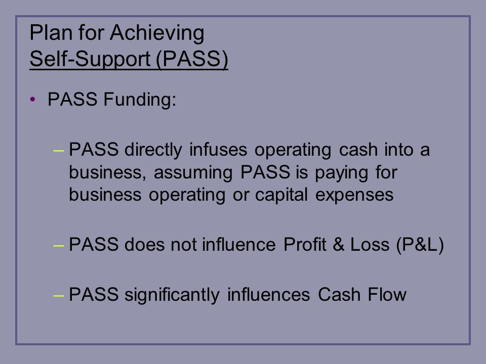 Plan for Achieving Self-Support (PASS) PASS Funding: –PASS directly infuses operating cash into a business, assuming PASS is paying for business operating or capital expenses –PASS does not influence Profit & Loss (P&L) –PASS significantly influences Cash Flow