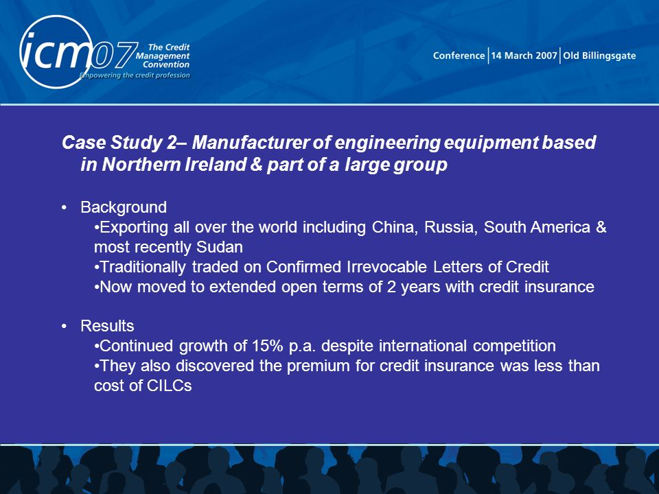 Case Study 2– Manufacturer of engineering equipment based in Northern Ireland & part of a large group Background Exporting all over the world including China, Russia, South America & most recently Sudan Traditionally traded on Confirmed Irrevocable Letters of Credit Now moved to extended open terms of 2 years with credit insurance Results Continued growth of 15% p.a.