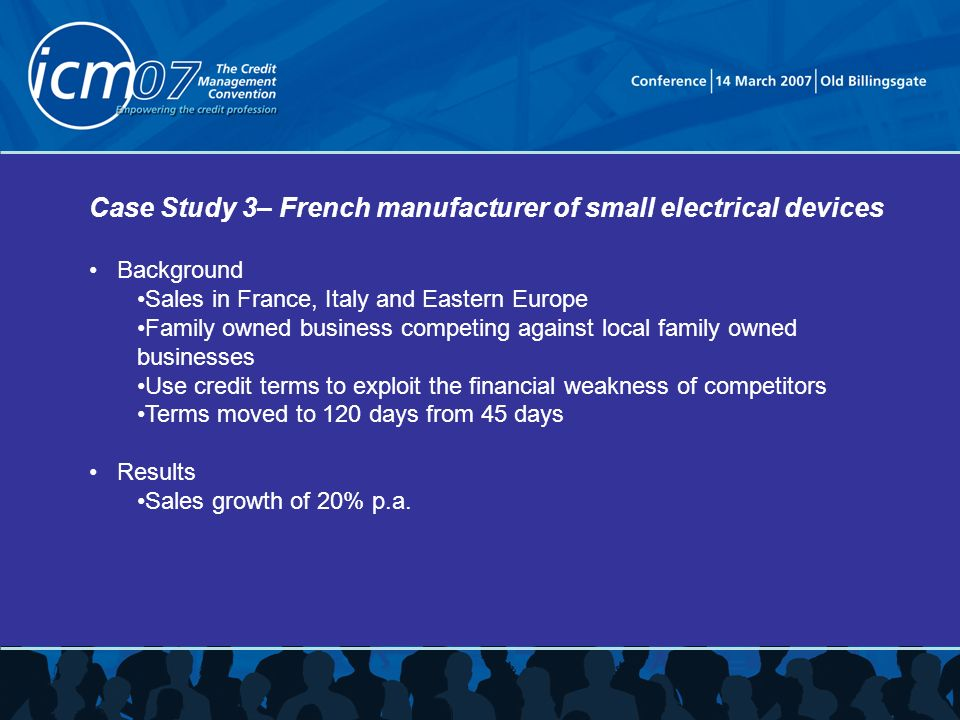 Case Study 3– French manufacturer of small electrical devices Background Sales in France, Italy and Eastern Europe Family owned business competing against local family owned businesses Use credit terms to exploit the financial weakness of competitors Terms moved to 120 days from 45 days Results Sales growth of 20% p.a.