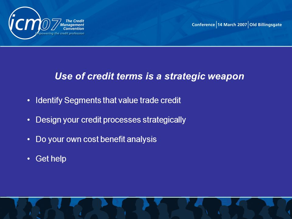 Use of credit terms is a strategic weapon Identify Segments that value trade credit Design your credit processes strategically Do your own cost benefit analysis Get help