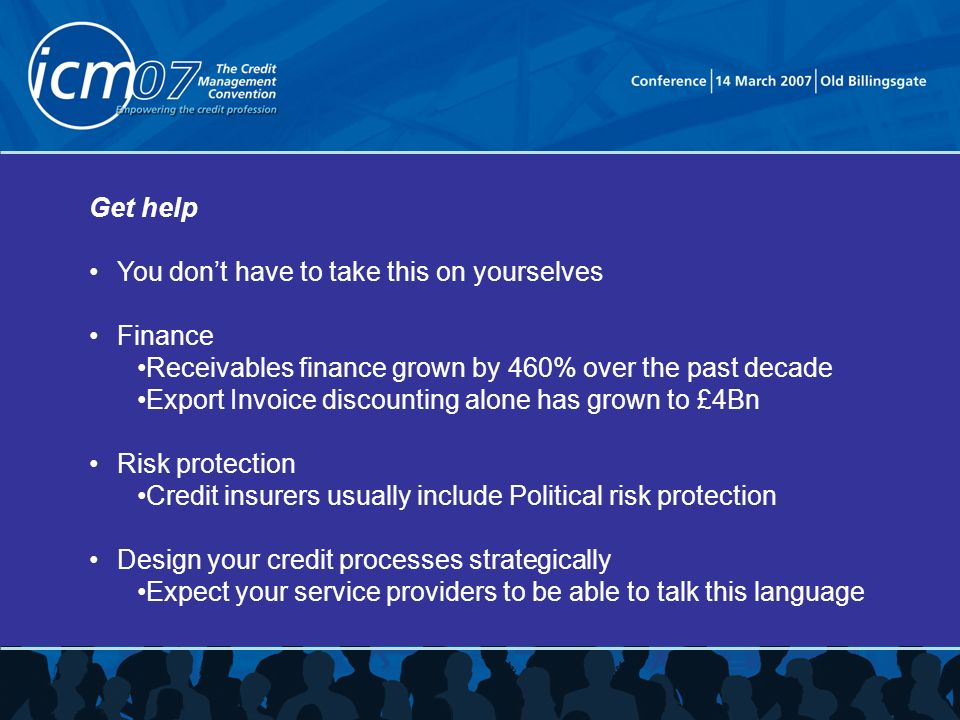 Get help You dont have to take this on yourselves Finance Receivables finance grown by 460% over the past decade Export Invoice discounting alone has grown to £4Bn Risk protection Credit insurers usually include Political risk protection Design your credit processes strategically Expect your service providers to be able to talk this language