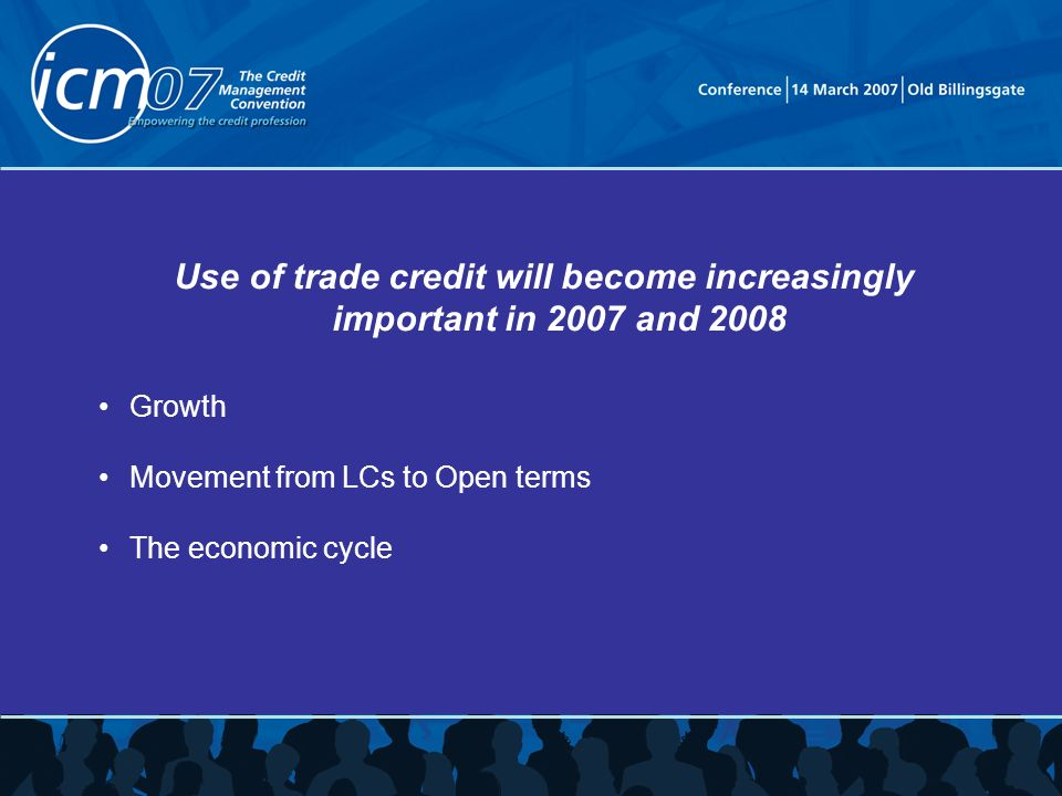 Use of trade credit will become increasingly important in 2007 and 2008 Growth Movement from LCs to Open terms The economic cycle