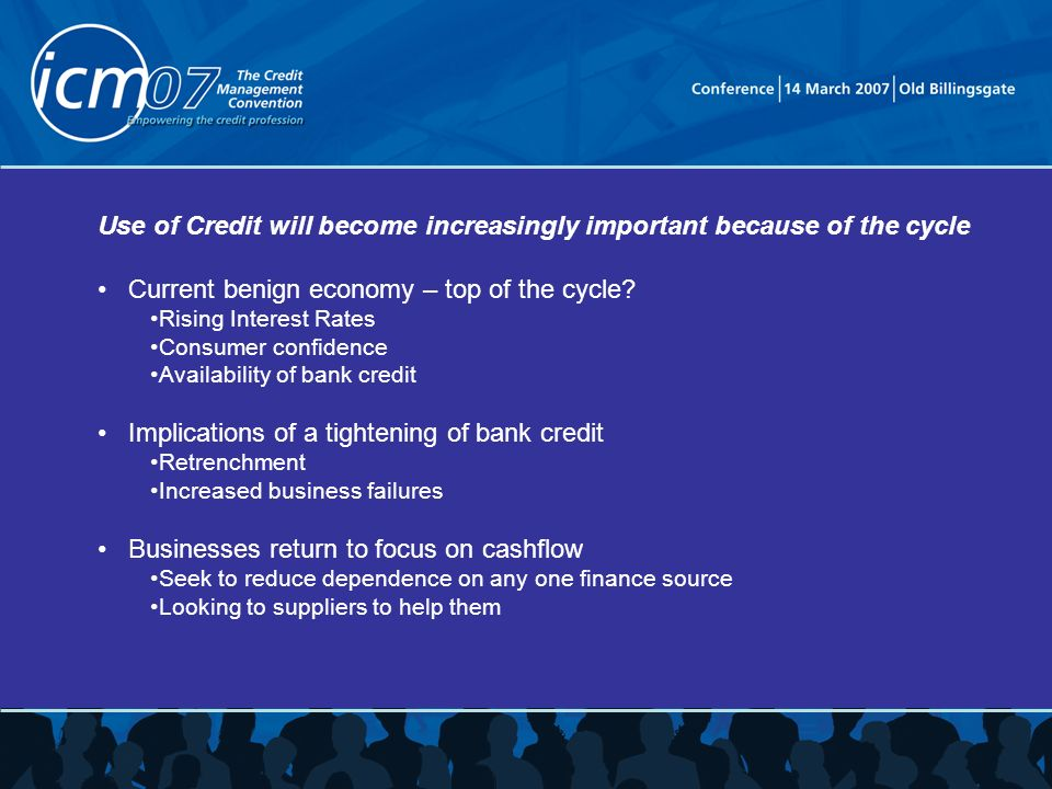 Use of Credit will become increasingly important because of the cycle Current benign economy – top of the cycle.
