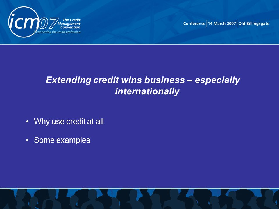 Extending credit wins business – especially internationally Why use credit at all Some examples