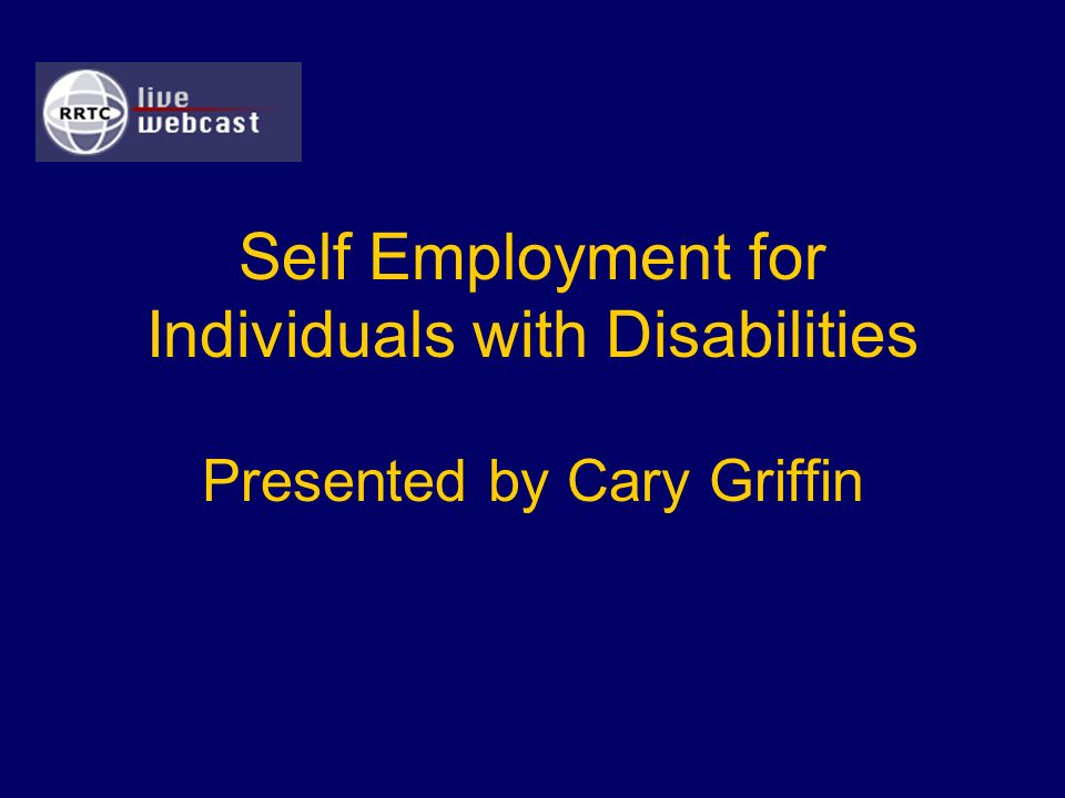 Self Employment for Individuals with Disabilities Presented by Cary Griffin