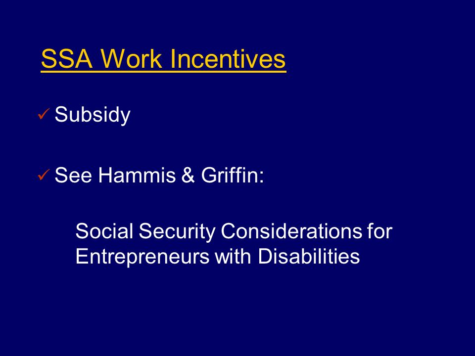 SSA Work Incentives Subsidy See Hammis & Griffin: Social Security Considerations for Entrepreneurs with Disabilities