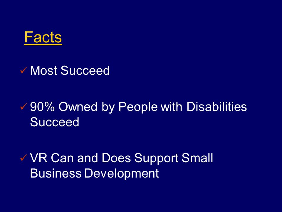Facts Most Succeed 90% Owned by People with Disabilities Succeed VR Can and Does Support Small Business Development
