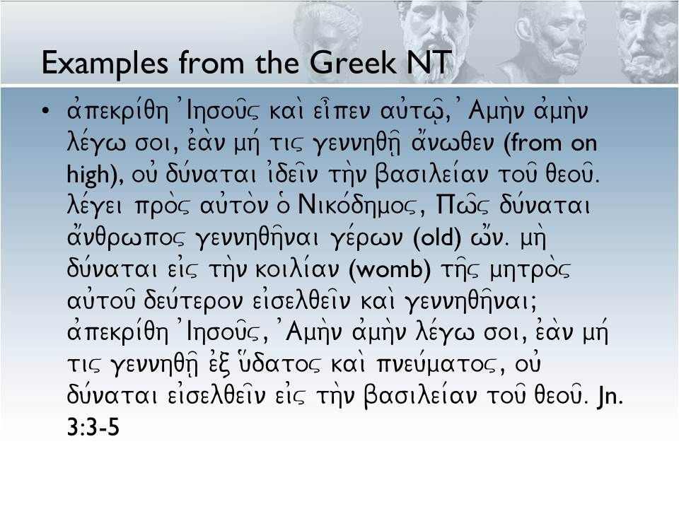 Examples from the Greek NT a0pekri/qh 0Ihsou=v kai\ ei]pen au0tw=|, )Amh\n a0mh\n le/gw soi, e0a\n mh/ tiv gennhqh=| a1nwqen (from on high), ou0 du/natai i0dei=n th\n basilei/an tou= qeou=.