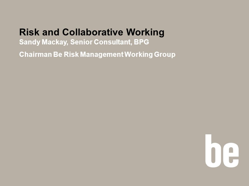 Risk and Collaborative Working Sandy Mackay, Senior Consultant, BPG Chairman Be Risk Management Working Group