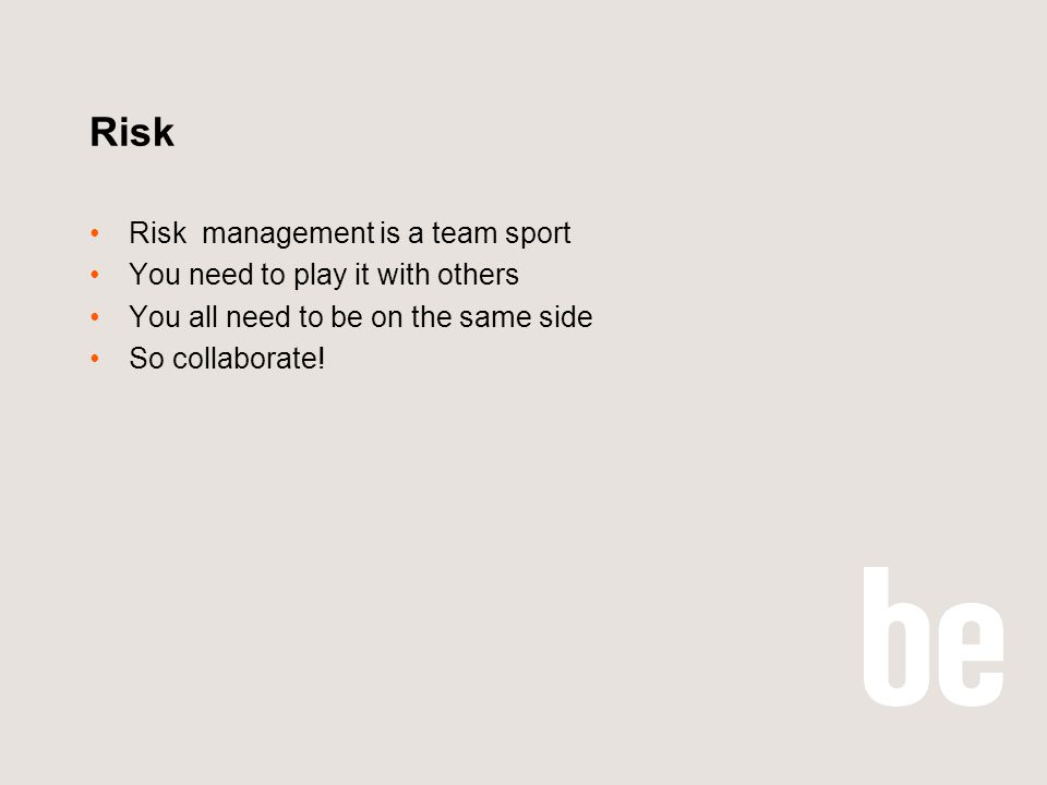 Risk Risk management is a team sport You need to play it with others You all need to be on the same side So collaborate!