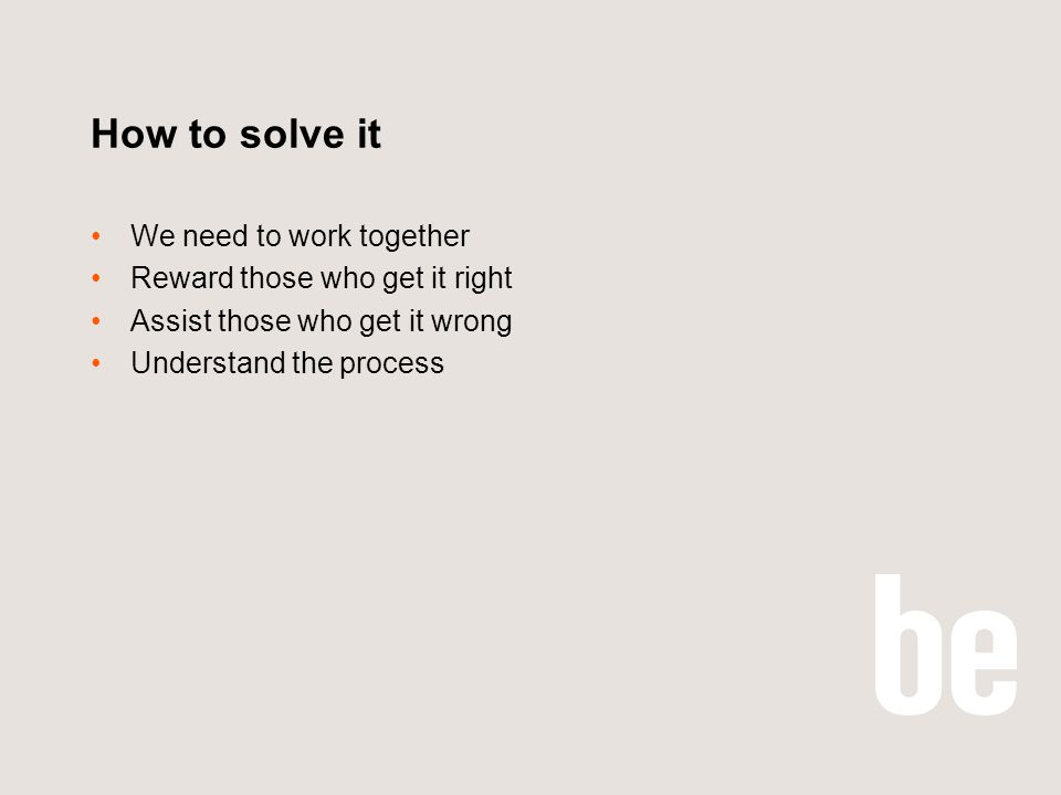 How to solve it We need to work together Reward those who get it right Assist those who get it wrong Understand the process