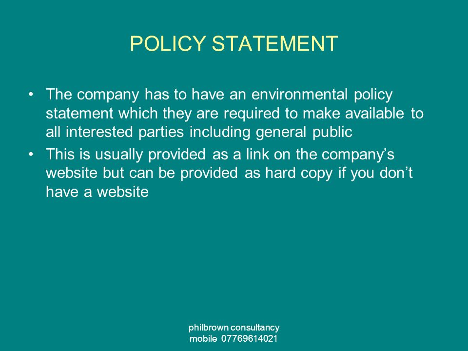 philbrown consultancy mobile POLICY STATEMENT The company has to have an environmental policy statement which they are required to make available to all interested parties including general public This is usually provided as a link on the companys website but can be provided as hard copy if you dont have a website