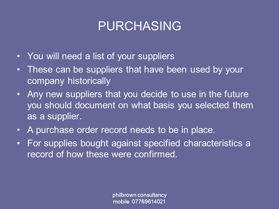 philbrown consultancy mobile PURCHASING You will need a list of your suppliers These can be suppliers that have been used by your company historically Any new suppliers that you decide to use in the future you should document on what basis you selected them as a supplier.