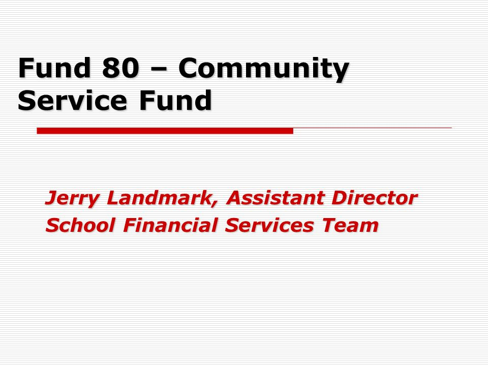 Fund 80 – Community Service Fund Jerry Landmark, Assistant Director School Financial Services Team