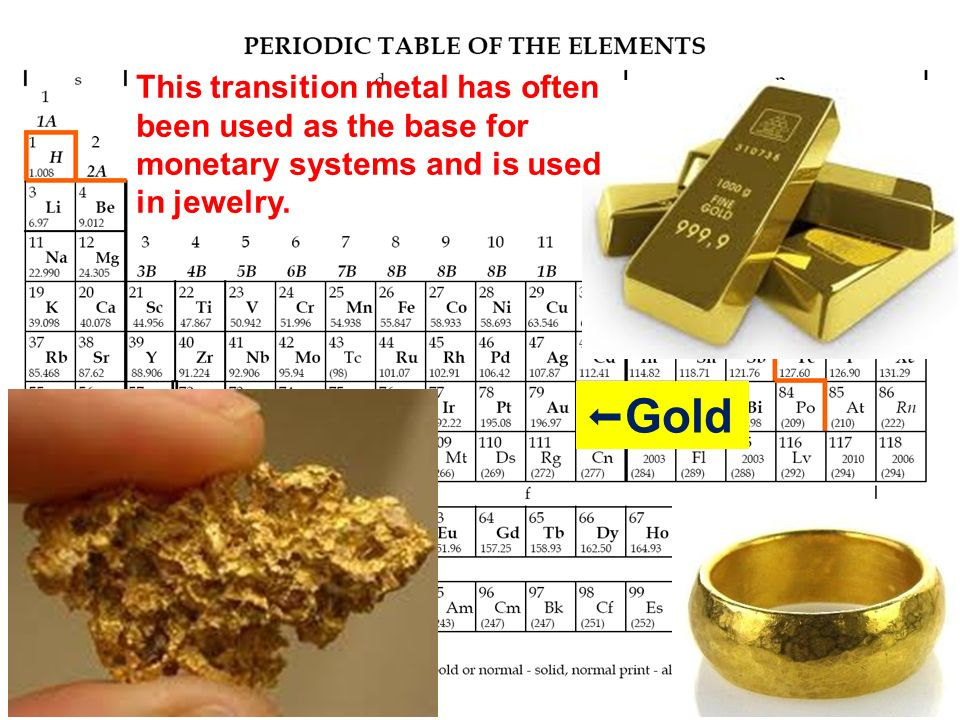 Gold This transition metal has often been used as the base for monetary systems and is used in jewelry.