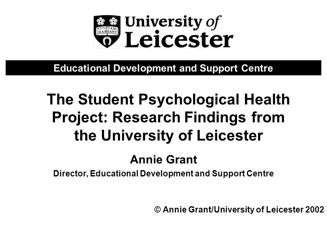 The Student Psychological Health Project: Research Findings from the University of Leicester Annie Grant Director, Educational Development and Support Centre © Annie Grant/University of Leicester 2002 Educational Development and Support Centre