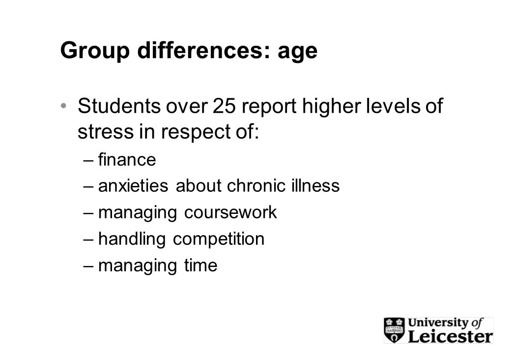 Group differences: age Students over 25 report higher levels of stress in respect of: –finance –anxieties about chronic illness –managing coursework –handling competition –managing time